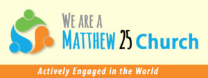 We Are a Matthew 25 Church, actively engaged in the world.